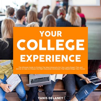 Your College Experience: The Ultimate Guide to Finding The Ideal University For You, Learn Expert Tips and Advice on How to Choose the Right Education Institution That Would Shape Your Future