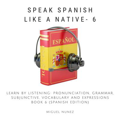 Speak Spanish Like a Native - Book 6