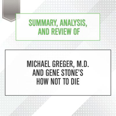 Summary, Analysis, and Review of Michael Greger, M.D. and Gene Stone's How Not to Die