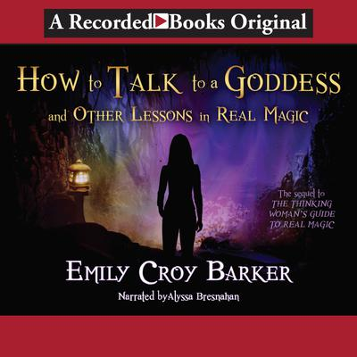 How to Talk to a Goddess (And Other Lessons in Real Magic)