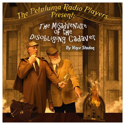 The Petaluma Radio Players Present: The Misadventure of the Disobliging Cadaver