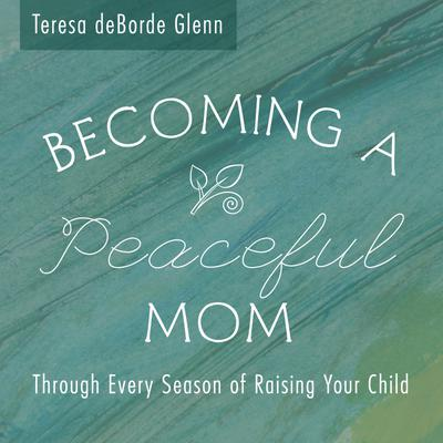 Becoming A Peaceful Mom ~ Through Every Season of Raising Your Child