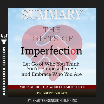 Summary of The Gifts of Imperfection: Let Go of Who You Think You're Supposed to Be and Embrace Who You Are by Brene Brown