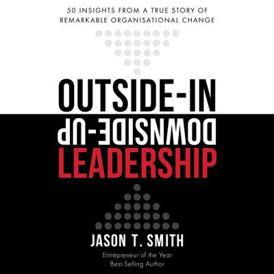 Outside-in Downside-up Leadership - 50 insights from a true story of remarkable organisational change