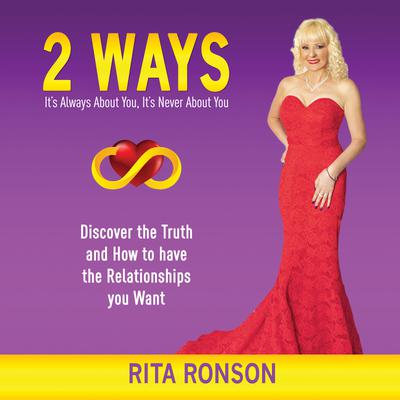 2 Ways - It's Always About You, It's Never About You. Discover the Truth and How to have the Relationships you Want