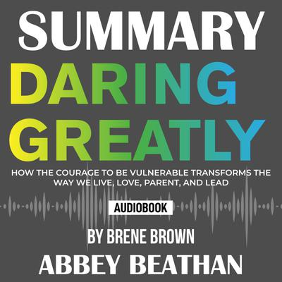 Summary of Daring Greatly: How the Courage to Be Vulnerable Transforms the Way We Live, Love, Parent, and Lead by Brene Brown