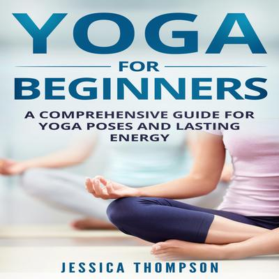 Yoga for Beginners: A Comprehensive Guide For Yoga Poses And Lasting Energy