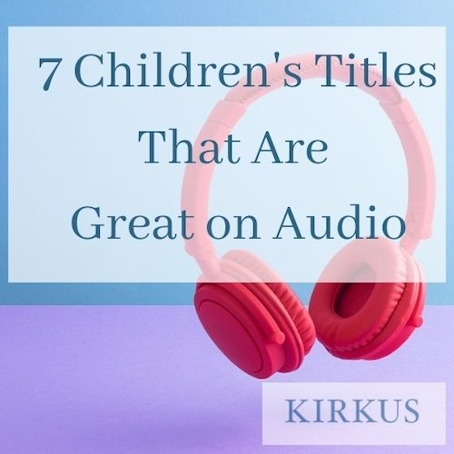 Kirkus's 7 Children's Titles That Are Great on Audiobook