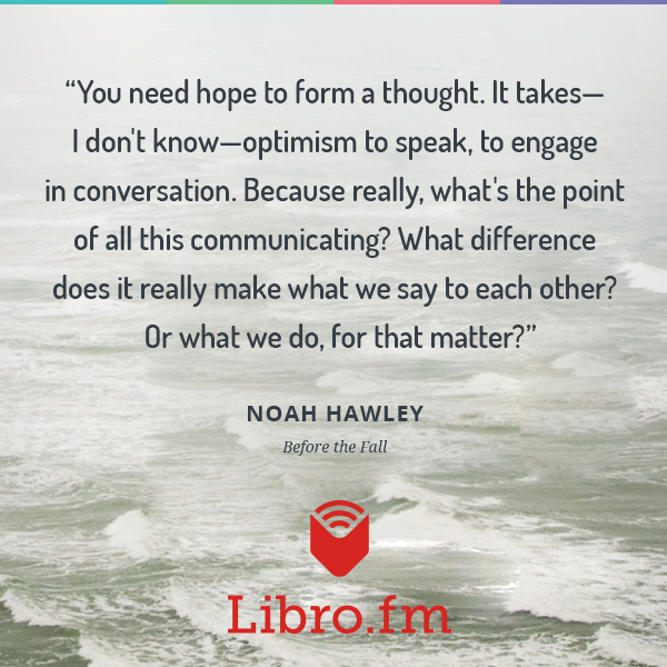 You need hope to form a thought. It takes-- I don't know-- optimism to speak, to engage in conversation. Because really, what's the point of all this communicating? What difference does it really make what we say to each other? Or what we do, for that matter?