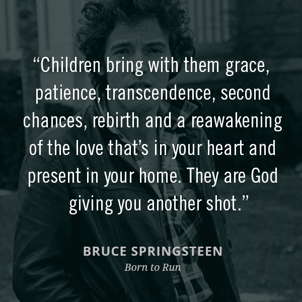 Children bring with them grace, patience, transcendence, second chances, rebirth and a reawakening of the love that's in your heart and present in your home. They are God giving you another shot.