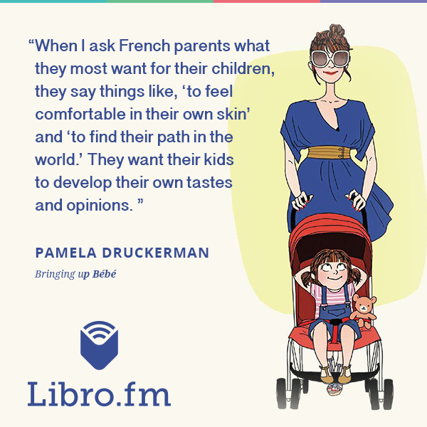 When I ask French parents what they most want for their children, they say things like, 'to feel comfortable in their own skin' and 'to find their path in the world.' They want their kids to develop their own tastes and opinions.