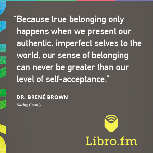Because true belonging only happens when we present our authentic, imperfect selves to the world, our sense of belonging can never be greater than our level of self-acceptance.