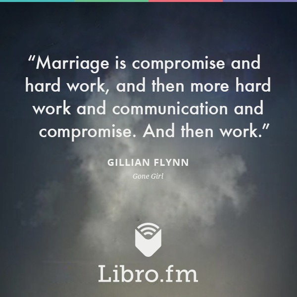 Marriage is compromise and hard work, and then more hard work and communication and compromise. And then work.