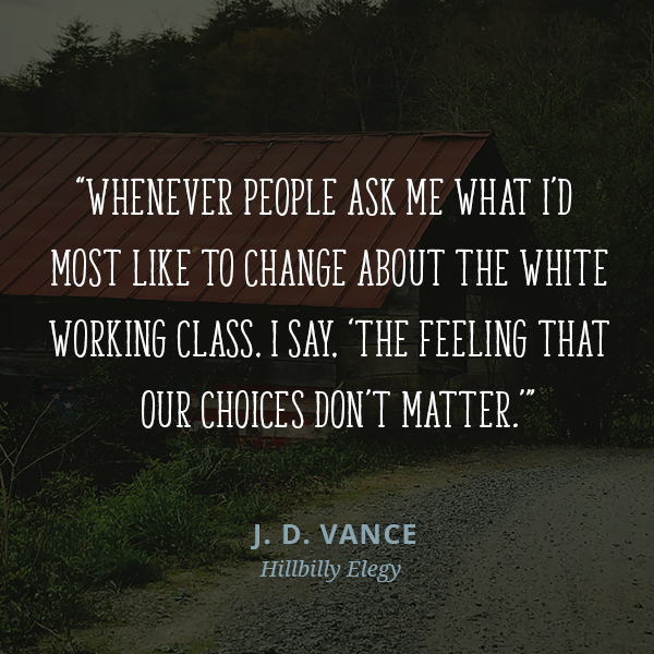 "Whenever people ask me what I'd most like to change about the white working class, I say, ""The feeling that our choices don't matter."""