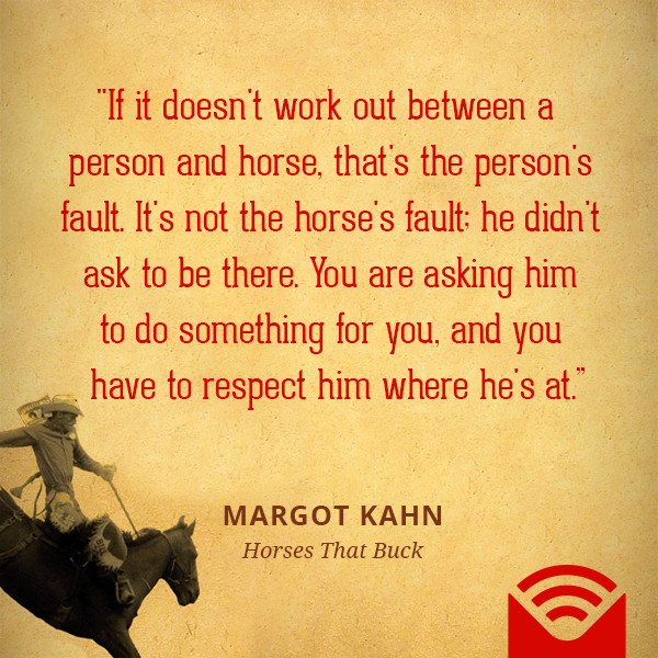 """If it doesn't work out between a person and horse, that's the person's fault. It's not the horse's fault; he didn't ask to be there. You are asking him to do something for you, and you have to respect him where he's at."""