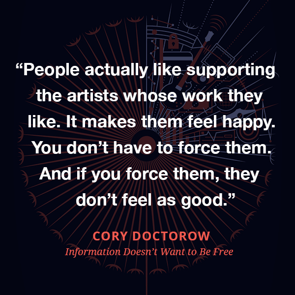 People actually like supporting the artists whose work they like. It makes them feel happy. You don't have to force them. And if you force them, they don't feel as good.