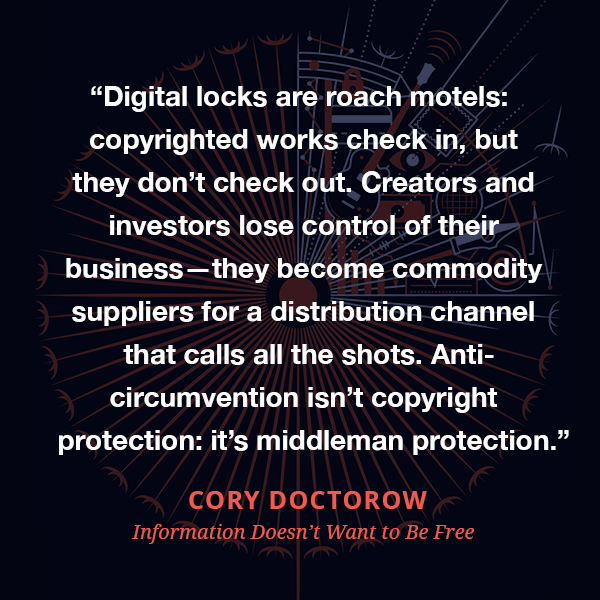 Digital locks are roach motels: copyrighted works check in, but they don't check out. Creators and investors lose control of their business—they become commodity suppliers for a distribution channel that calls all the shots. Anti-circumvention isn't copyright protection: it's middleman protection.