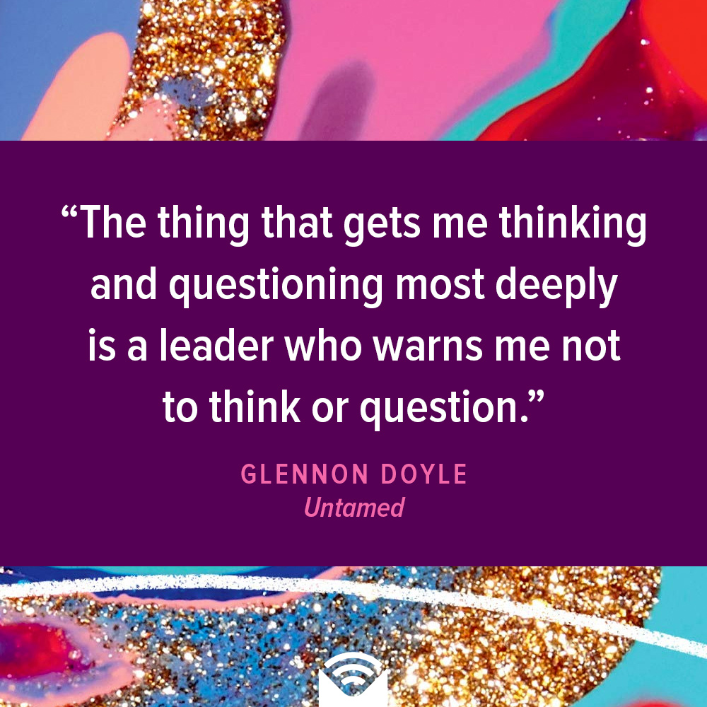 The thing that gets me thinking and questioning most deeply is a leader who warns me not to think or question.