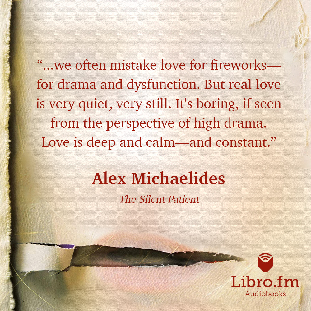 ...we often mistake love for fireworks - for drama and dysfunction. But real love is very quiet, very still. It's boring, if seen from the perspective of high drama. Love is deep and calm - and constant.