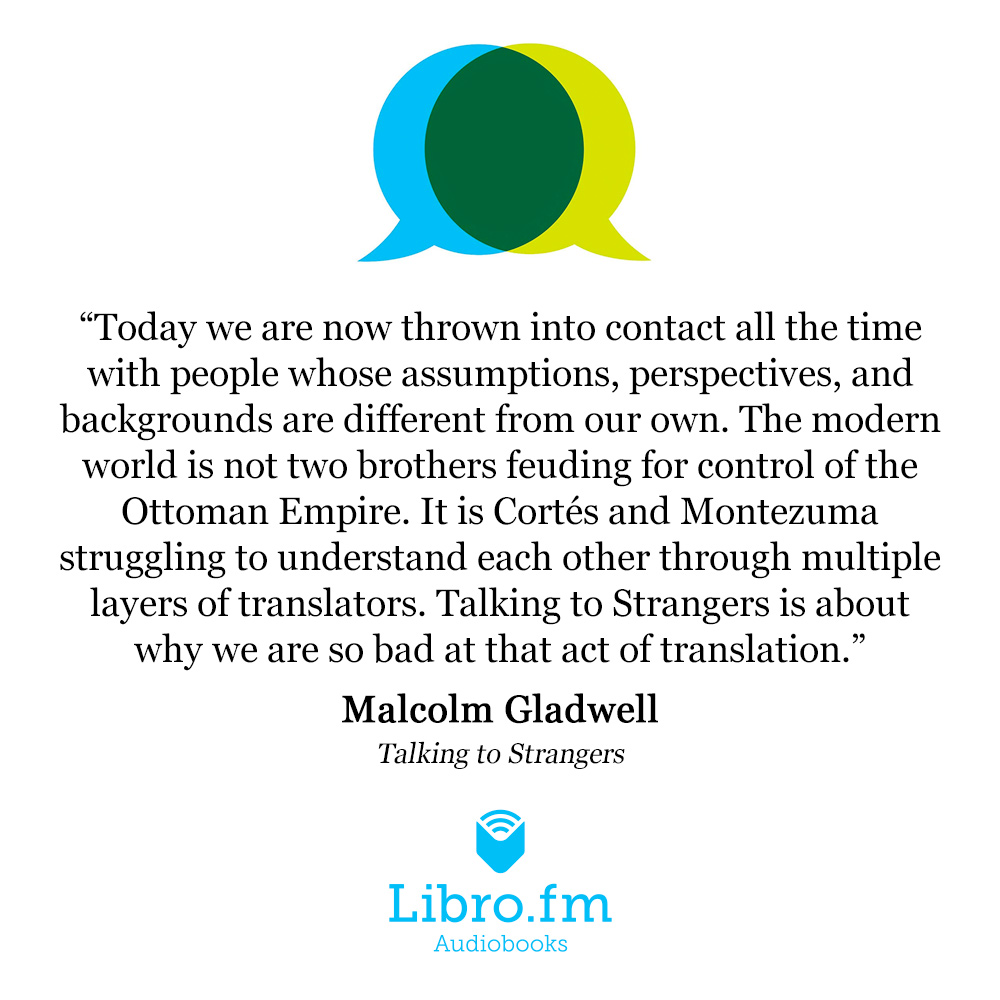 Today we are now thrown into contact all the time with people whose assumptions, perspectives, and backgrounds are different from our own. The modern world is not two brothers feuding for control of the Ottoman Empire. It is Cortés and Montezuma struggling to understand each other through multiple layers of translators. Talking to Strangers is about why we are so bad at that act of translation.
