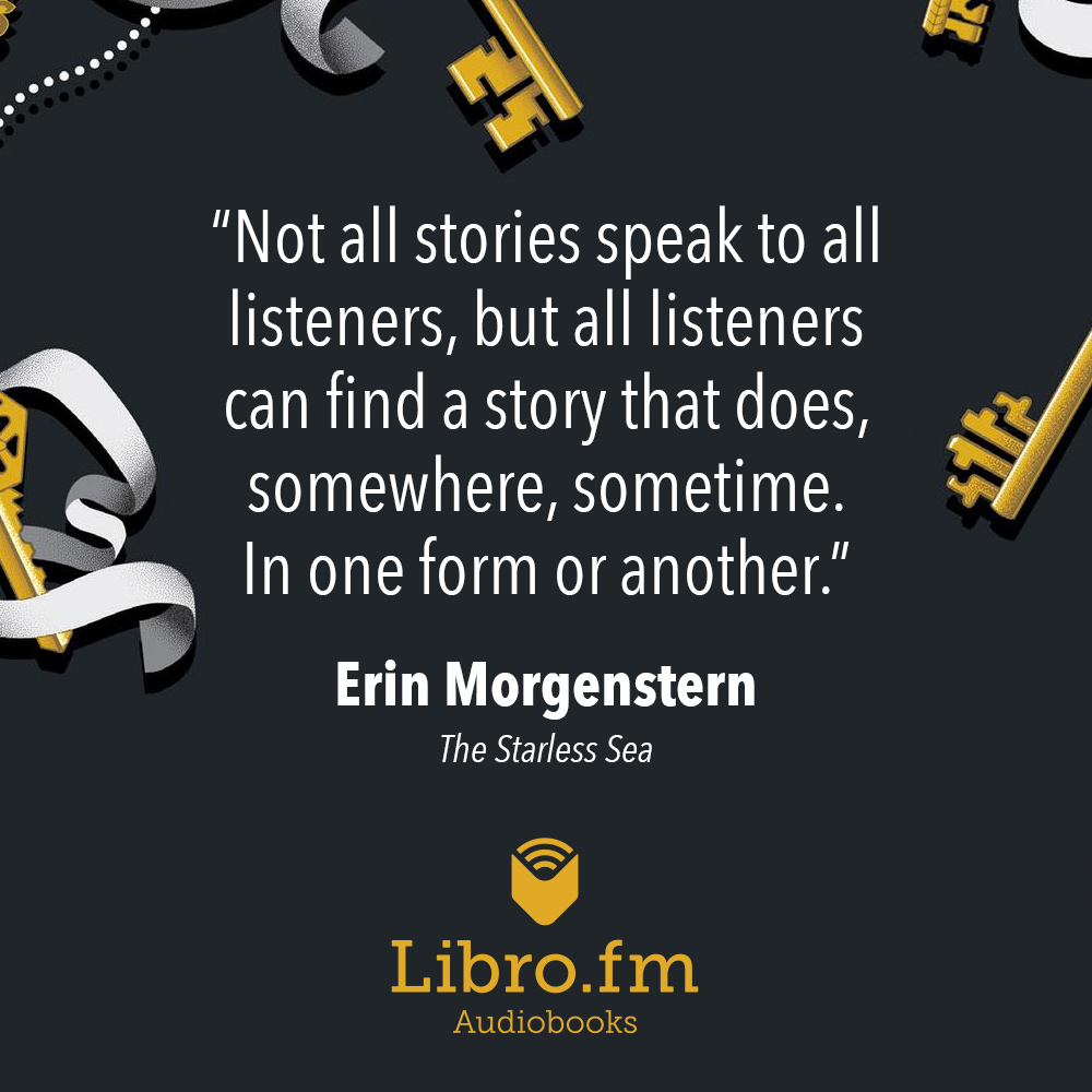Not all stories speak to all listeners, but all listeners can find a story that does, somewhere, sometime. In one form or another.