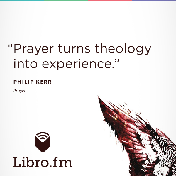 Prayer turns theology into experience.