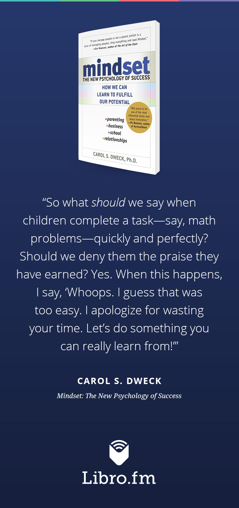"So what <em>should</em> we say when children complete a task—say, math problems—quickly and perfectly? Should we deny them the praise they have earned? Yes. When this happens, I say, ""Whoops. I guess that was too easy. I apologize for wasting your time. Let's do something you can really learn from!"