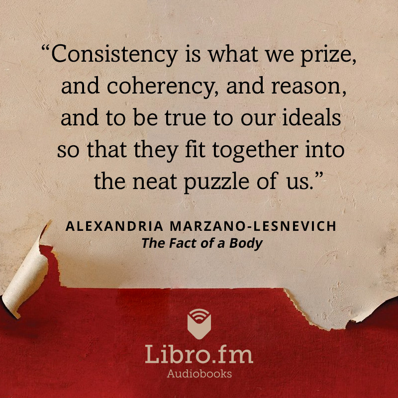 Consistency is what we prize, and coherency, and reason, and to be true to our ideals so that they fit together into the neat puzzle of us.