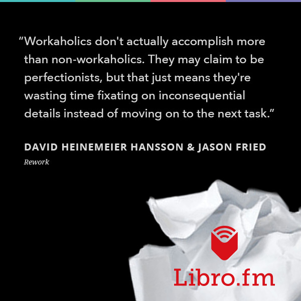 Workaholics don't actually accomplish more than non-workaholics. They may claim to be perfectionists, but that just mean they're wasting time fixating on inconsequential details instead of moving on to the next task.