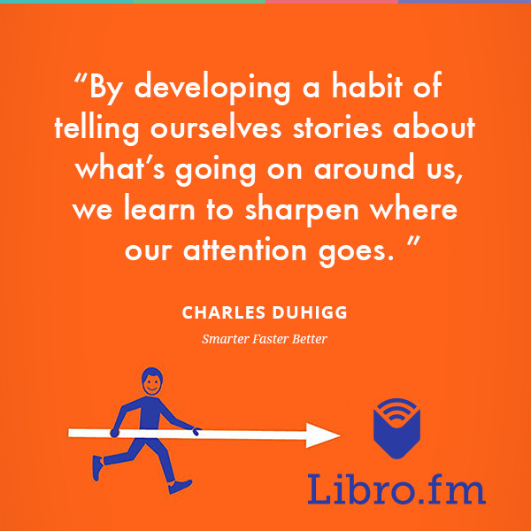 By developing a habit of telling ourselves stories about what's going on around us, we learn to sharpen where our attention goes.
