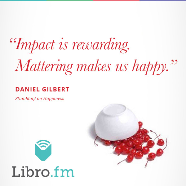 Impact is rewarding. Mattering makes us happy.