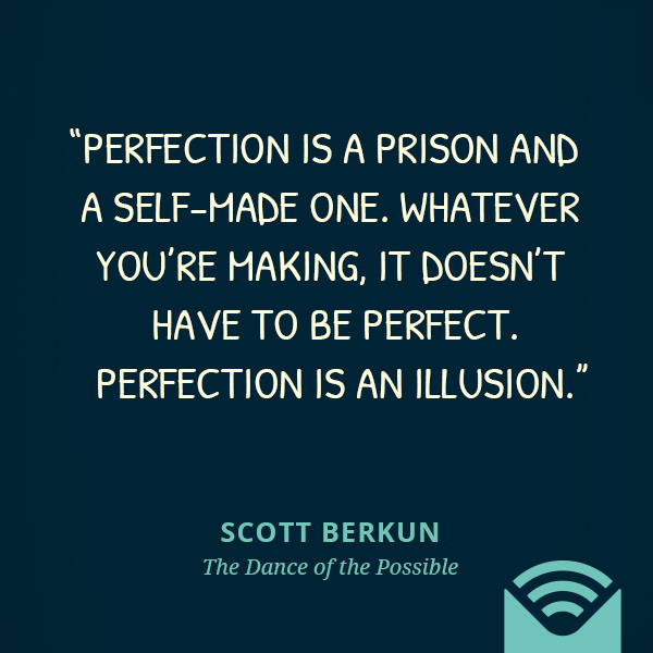 Perfection is a prison and a self-made one. Whatever you're making, it doesn't have to be perfect. Perfection is an illusion.