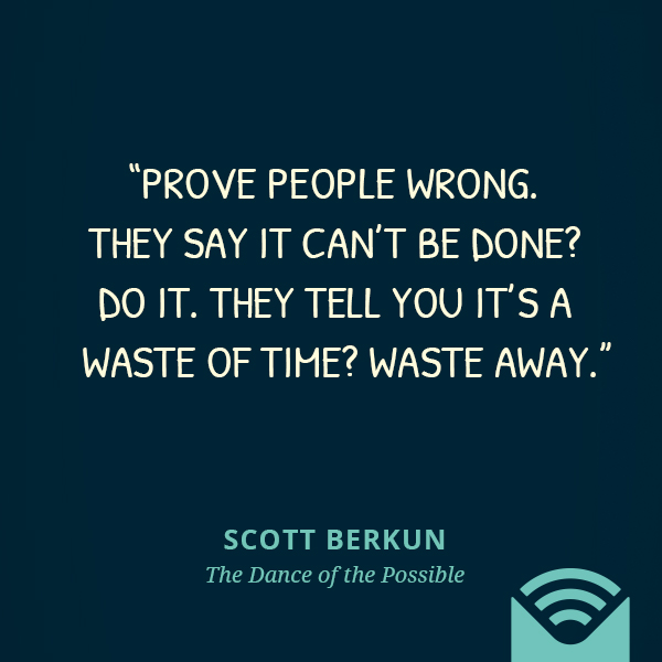 Prove people wrong. They say it can't be done? Do it. They tell you it's a waste of time? Waste away.