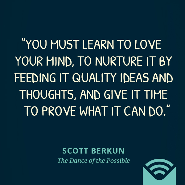 You must learn to love your mind, to nurture it by feeding it quality ideas and thoughts, and give it time to