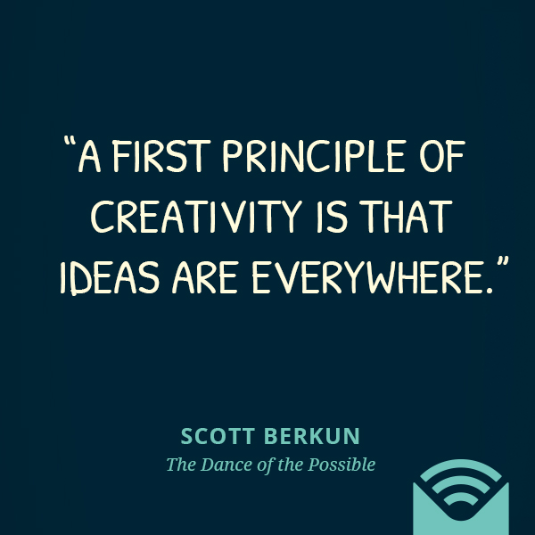 A first principle of creativity is that ideas are everywhere.