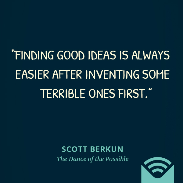 Finding good ideas is always easier after inventing some terrible ones first.