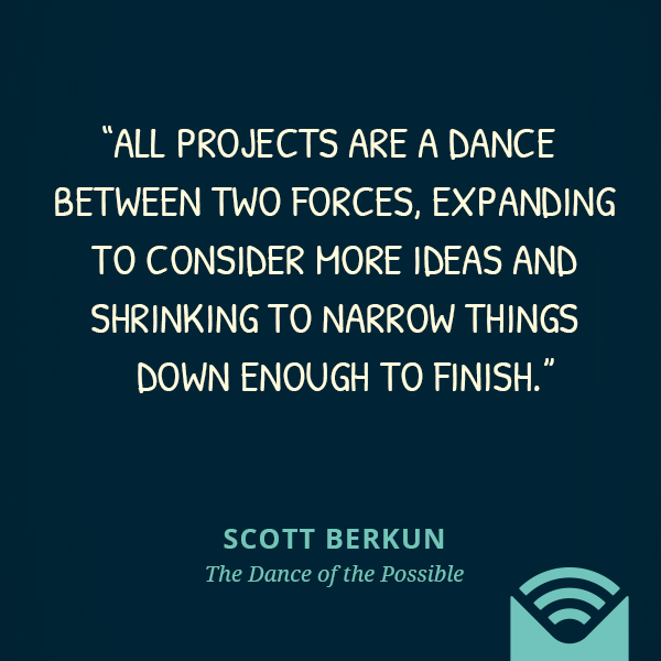All projects are a dance between two forces, expanding to consider more ideas and shrinking to narrow things