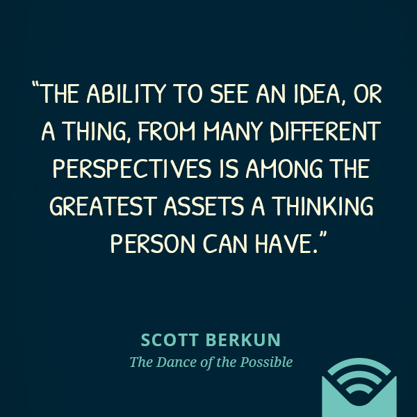 The ability to see an idea, or a thing, from many different perspectives is among the greatest assets a thinking person can have.