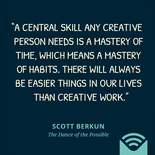 A central skill any creative person needs is a mastery of time, which means a mastery of habits. There will always be easier things in our lives than creative work.