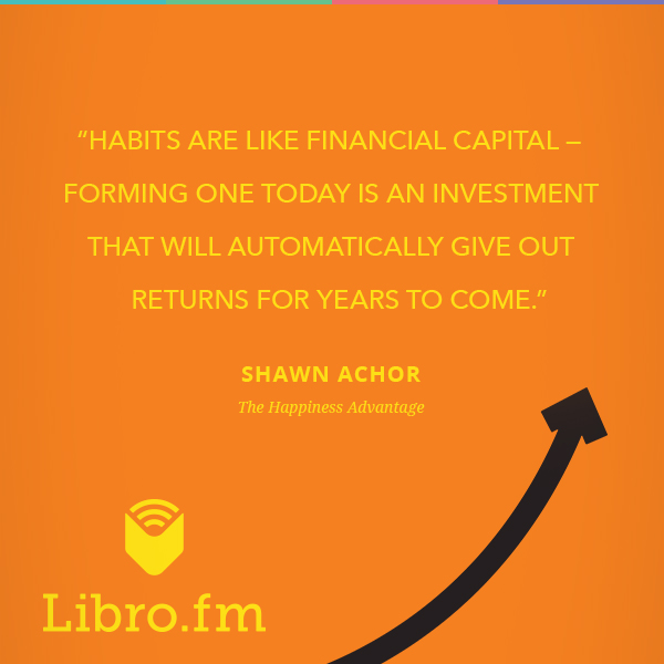 Habits are like financial capital—forming one today is an investment that will automatically give out returns for years to come.