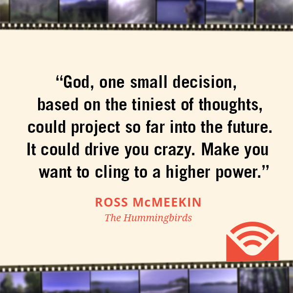 God, one small decision, based on the tiniest of thoughts, could project so far into the future. It could drive you crazy. Make you want to cling to a higher power.