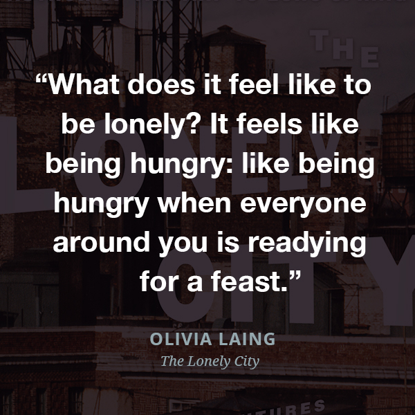 What does it feel like to be lonely? It feels like being hungry: like being hungry when everyone around you is readying for a feast.