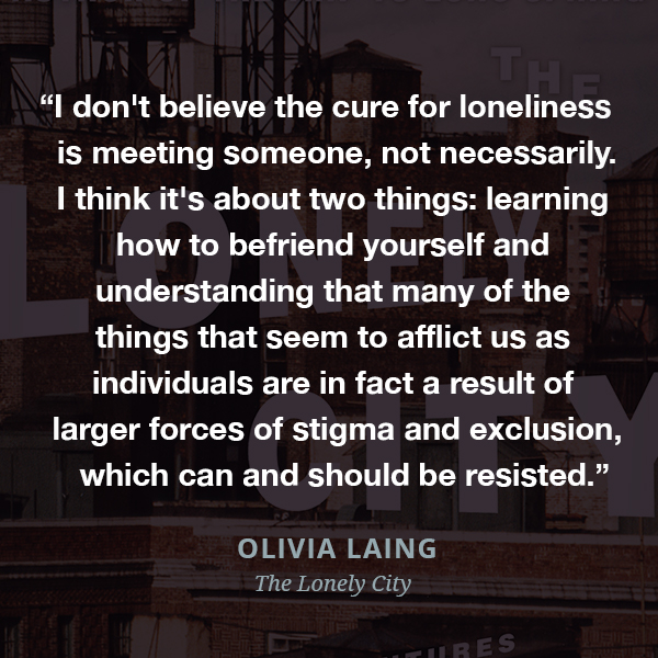I don't believe the cure for loneliness is meeting someone, not necessarily. I think it's about two things: learning how to befriend yourself and understanding that many of the things that seem to afflict us as individuals are in fact a result of larger forces of stigma and exclusion, which can and should be resisted.