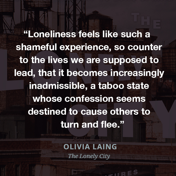 Loneliness feels like such a shameful experience, so counter to the lives we are supposed to lead, that it becomes increasingly inadmissible, a taboo state whose confession seems destined to cause others to turn and flee.