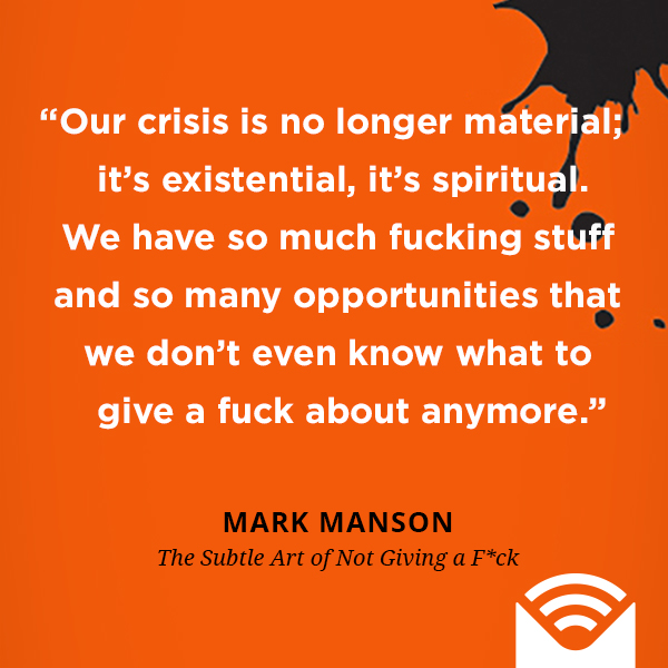 Our crisis is no longer material; it's existential, it's spiritual. We have so much fucking stuff and so many opportunities that we don't even know what to give a fuck about anymore.