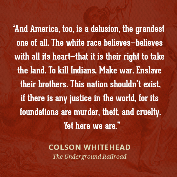 And America, too, is a delusion, the grandest one of all. The white race believes--believes with all its heart--that it is their right to take the land. To kill Indians. Make war. Enslave their brothers. This nation shouldn't exist, if there is any justice in the world, for its foundations are murder, theft, and cruelty. Yet here we are.