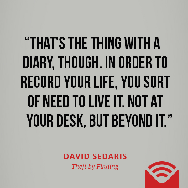 That's the thing with a diary, though. In order to record your life, you sort of need to live it. Not at your desk, but beyond it.