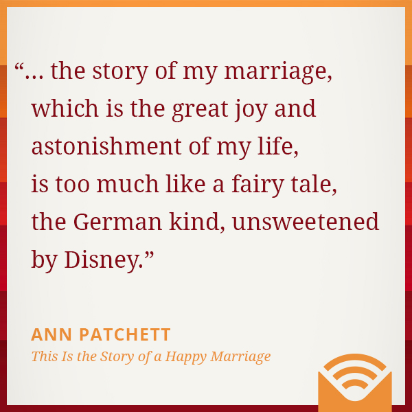 ... the story of my marriage, which is the great joy and astonishment of my life, is too much like a fairy tale, the German kind, unsweetened by Disney.