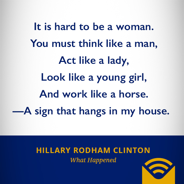 It is hard to be a woman. You must think like a man, Act like a lady, Look like a young girl, And work like a horse. —A sign that hangs in my house.