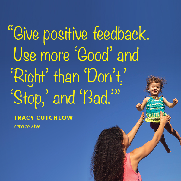 Give positive feedback. Use more 'Good' and 'Right' than 'Don't,' 'Stop,' and 'Bad.'